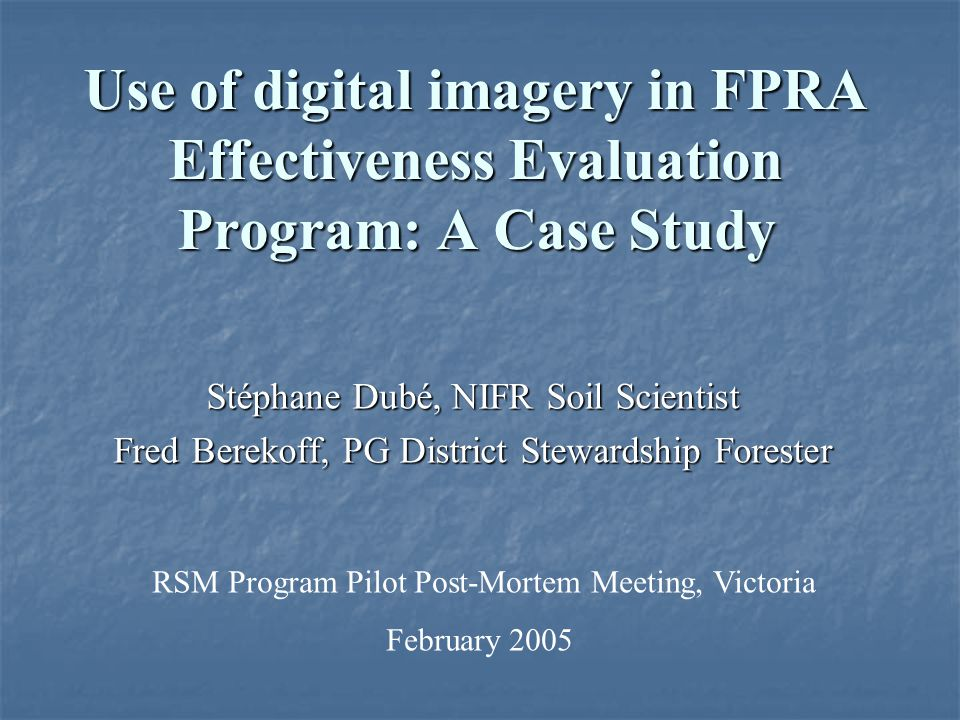 Use of digital imagery in FPRA Effectiveness Evaluation Program: A Case Study Stéphane Dubé, NIFR Soil Scientist Fred Berekoff, PG District Stewardshi