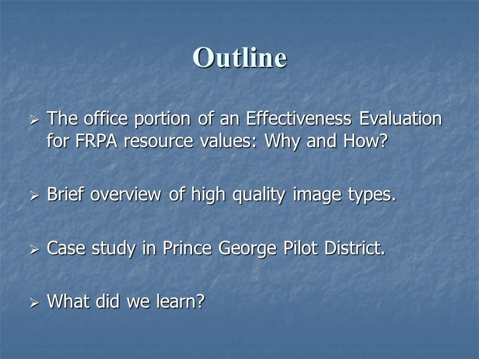 Outline  The office portion of an Effectiveness Evaluation for FRPA resource values: Why and How?  Brief overview of high quality image types.  Cas