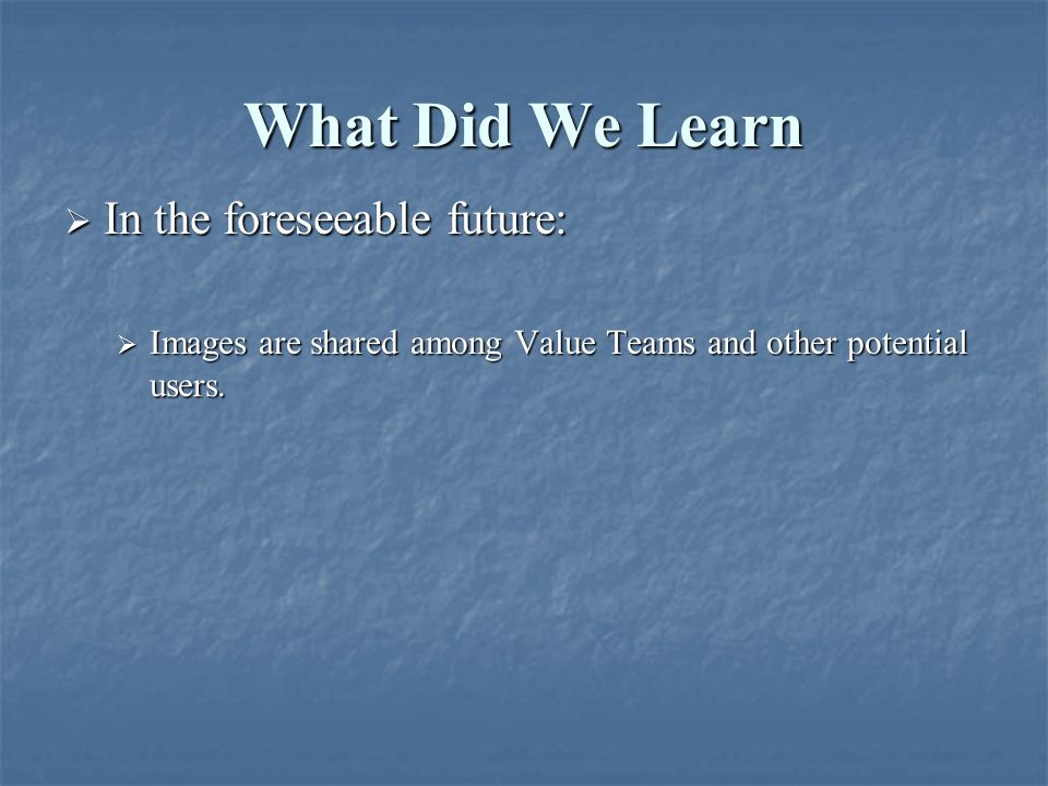 What Did We Learn  In the foreseeable future:  Images are shared among Value Teams and other potential users.