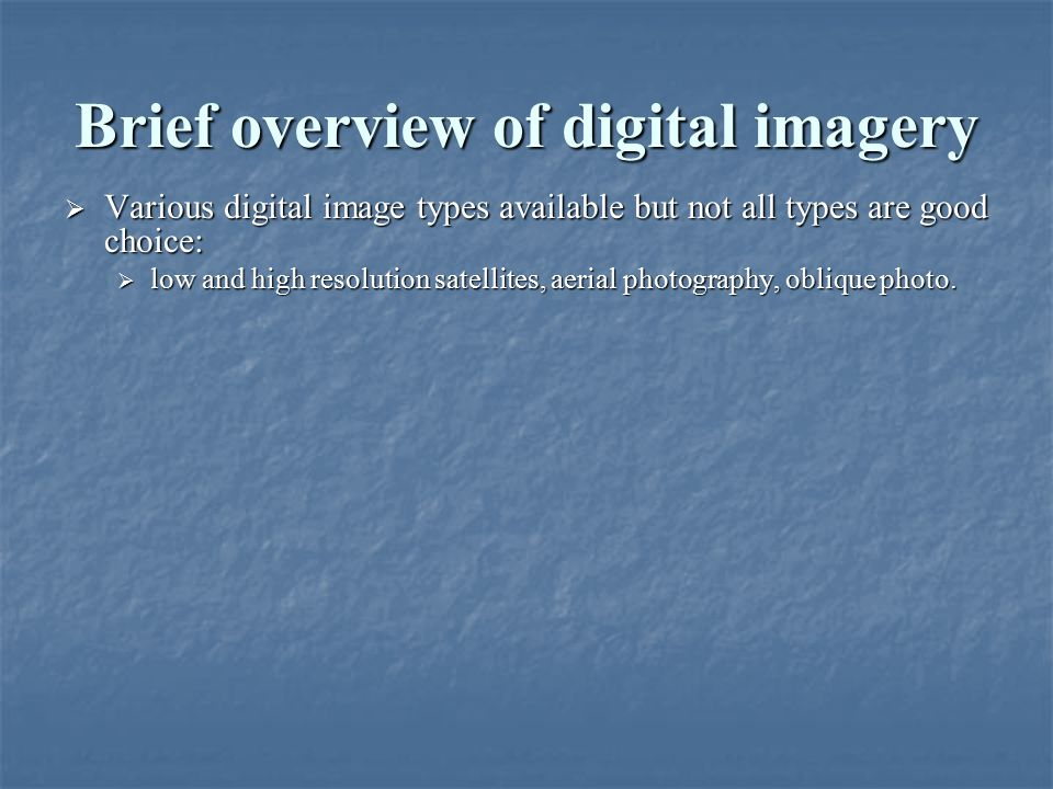 Brief overview of digital imagery  Various digital image types available but not all types are good choice:  low and high resolution satellites, aer