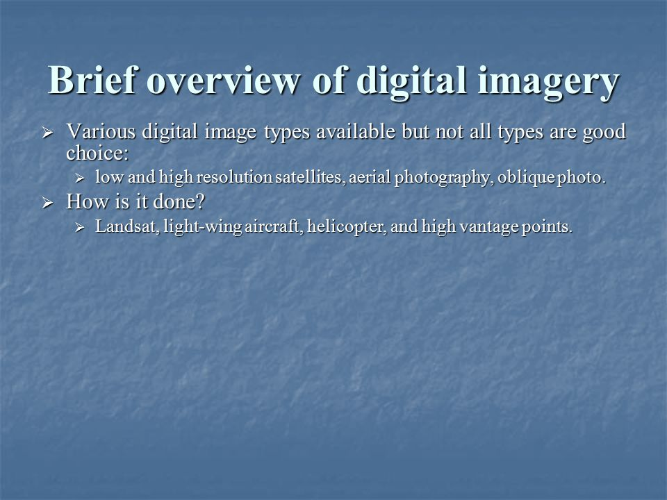 Brief overview of digital imagery  Various digital image types available but not all types are good choice:  low and high resolution satellites, aerial photography, oblique photo.