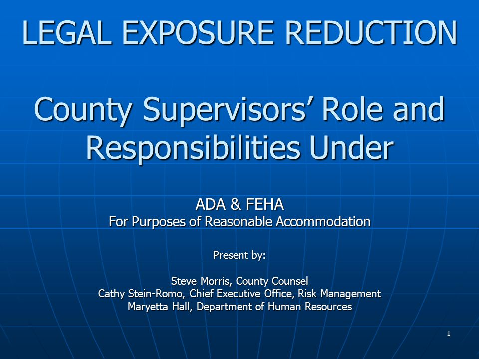 1 LEGAL EXPOSURE REDUCTION County Supervisors' Role and Responsibilities Under ADA & FEHA For Purposes of Reasonable Accommodation Present by: Steve Morris, County Counsel Cathy Stein-Romo, Chief Executive Office, Risk Management Maryetta Hall, Department of Human Resources