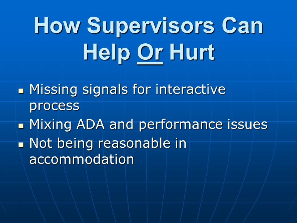 How Supervisors Can Help Or Hurt Missing signals for interactive process Missing signals for interactive process Mixing ADA and performance issues Mixing ADA and performance issues Not being reasonable in accommodation Not being reasonable in accommodation
