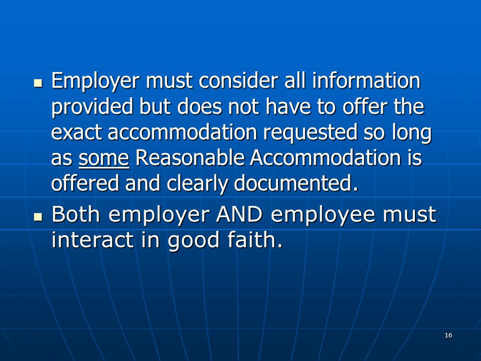 16 Employer must consider all information provided but does not have to offer the exact accommodation requested so long as some Reasonable Accommodation is offered and clearly documented.