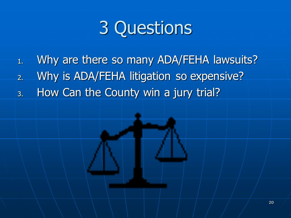 20 3 Questions 1. Why are there so many ADA/FEHA lawsuits.