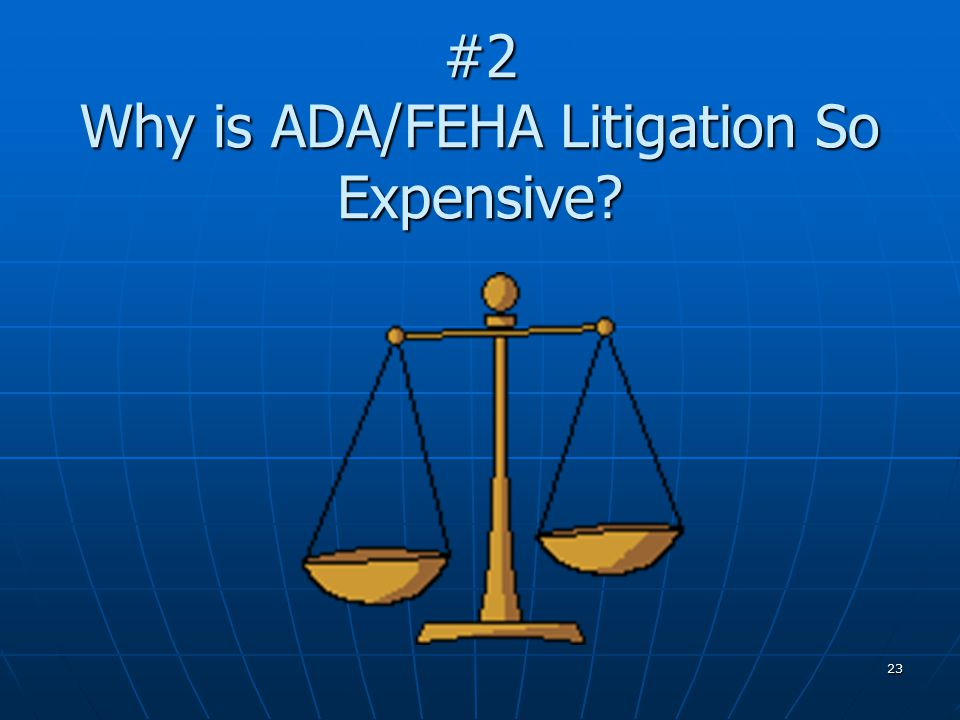23 #2 Why is ADA/FEHA Litigation So Expensive