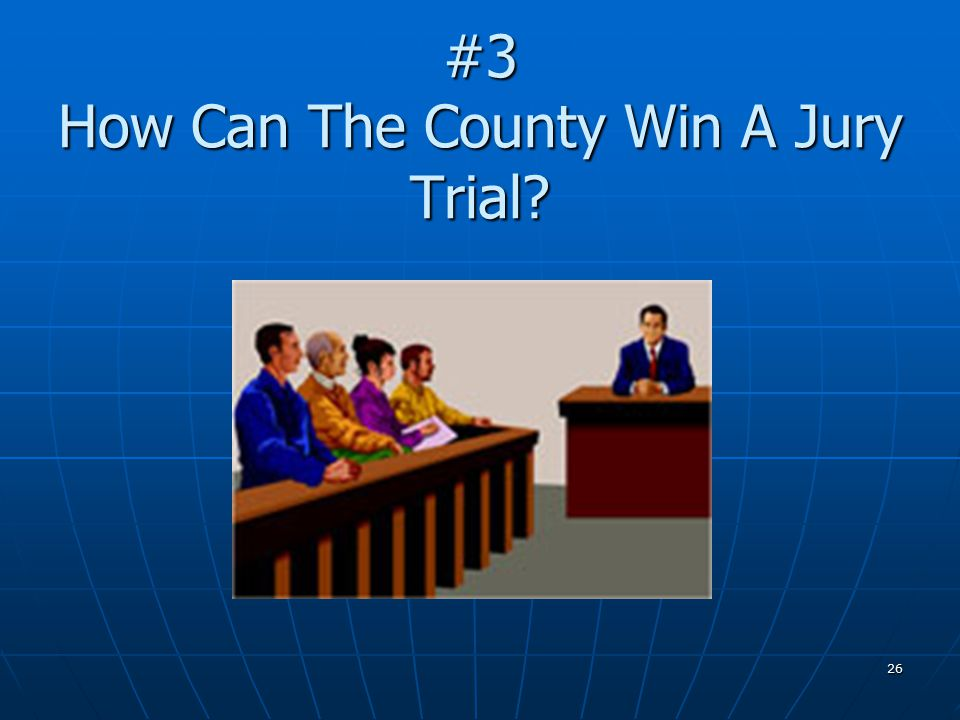 26 #3 How Can The County Win A Jury Trial