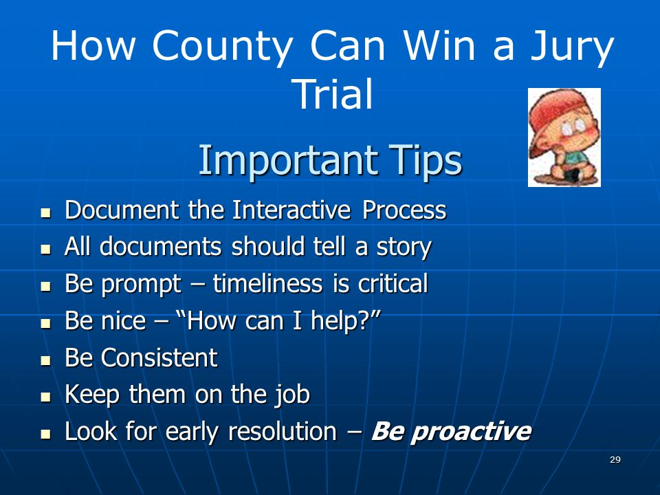 29 Important Tips Document the Interactive Process Document the Interactive Process All documents should tell a story All documents should tell a story Be prompt – timeliness is critical Be prompt – timeliness is critical Be nice – How can I help Be nice – How can I help Be Consistent Be Consistent Keep them on the job Keep them on the job Look for early resolution – Be proactive Look for early resolution – Be proactive How County Can Win a Jury Trial