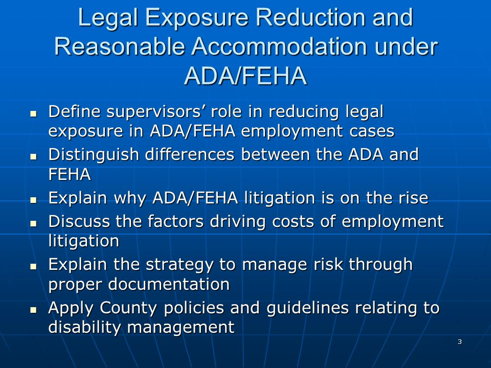 3 Legal Exposure Reduction and Reasonable Accommodation under ADA/FEHA Define supervisors' role in reducing legal exposure in ADA/FEHA employment cases Define supervisors' role in reducing legal exposure in ADA/FEHA employment cases Distinguish differences between the ADA and FEHA Distinguish differences between the ADA and FEHA Explain why ADA/FEHA litigation is on the rise Explain why ADA/FEHA litigation is on the rise Discuss the factors driving costs of employment litigation Discuss the factors driving costs of employment litigation Explain the strategy to manage risk through proper documentation Explain the strategy to manage risk through proper documentation Apply County policies and guidelines relating to disability management Apply County policies and guidelines relating to disability management