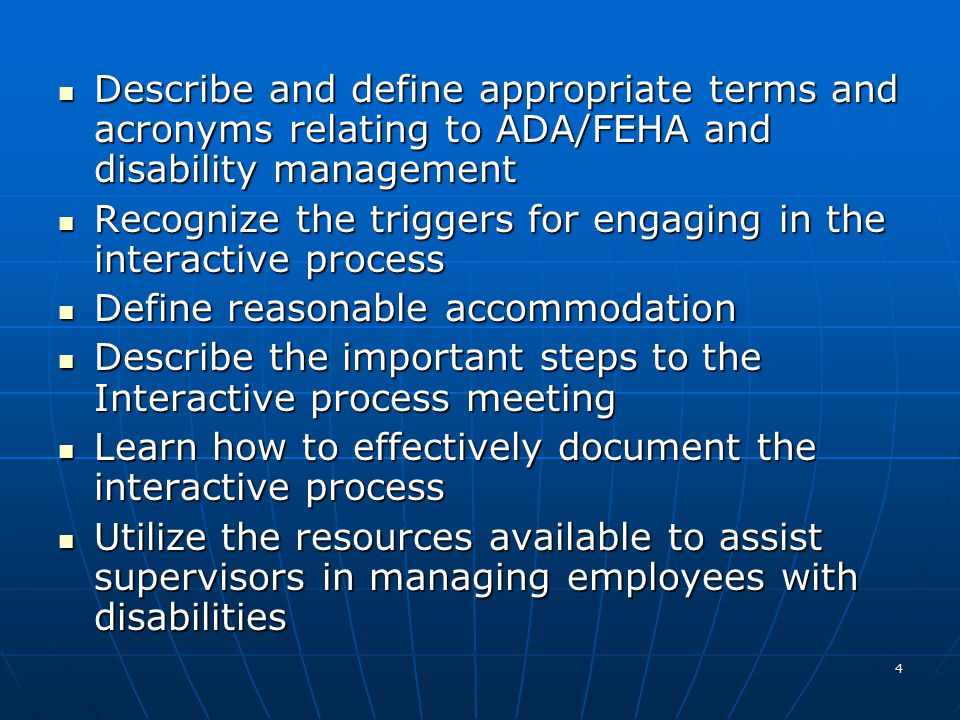 4 Describe and define appropriate terms and acronyms relating to ADA/FEHA and disability management Describe and define appropriate terms and acronyms relating to ADA/FEHA and disability management Recognize the triggers for engaging in the interactive process Recognize the triggers for engaging in the interactive process Define reasonable accommodation Define reasonable accommodation Describe the important steps to the Interactive process meeting Describe the important steps to the Interactive process meeting Learn how to effectively document the interactive process Learn how to effectively document the interactive process Utilize the resources available to assist supervisors in managing employees with disabilities Utilize the resources available to assist supervisors in managing employees with disabilities