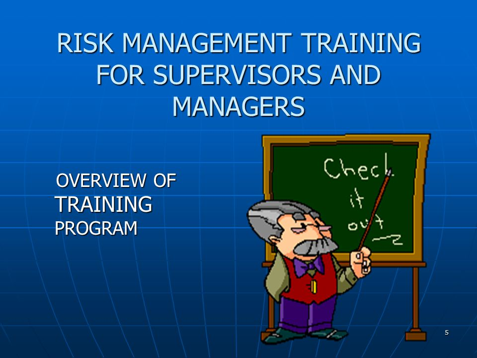 5 RISK MANAGEMENT TRAINING FOR SUPERVISORS AND MANAGERS OVERVIEW OF TRAINING PROGRAM OVERVIEW OF TRAINING PROGRAM