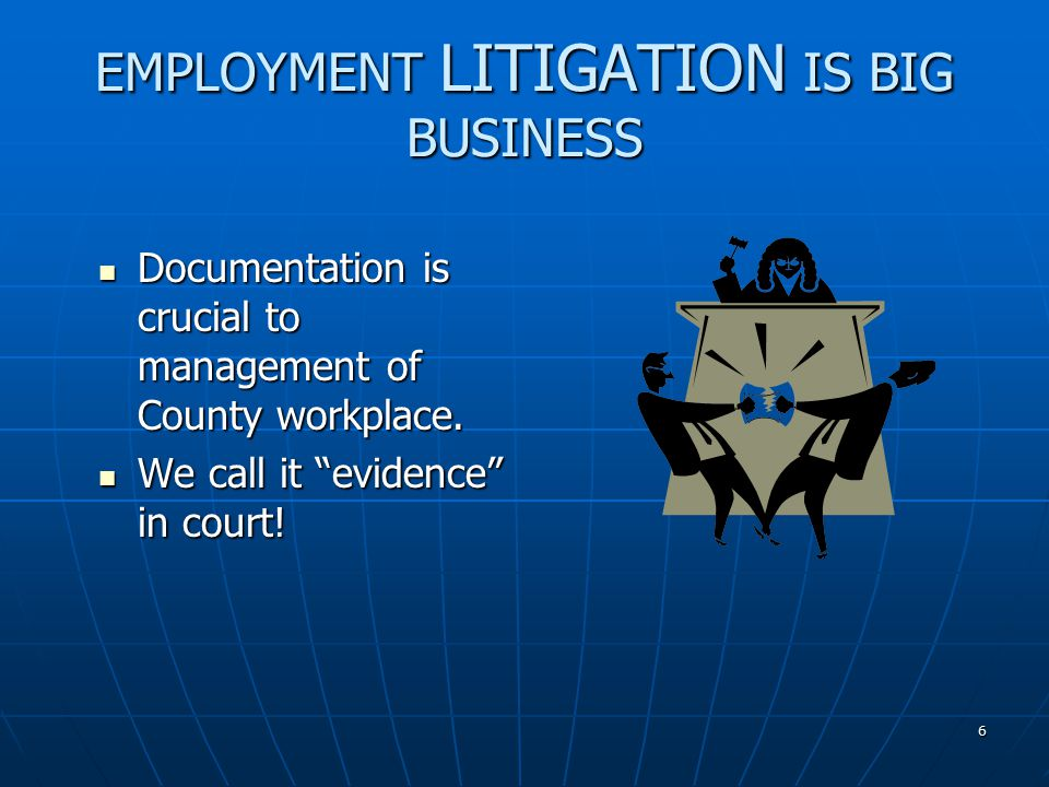 6 EMPLOYMENT LITIGATION IS BIG BUSINESS Documentation is crucial to management of County workplace.