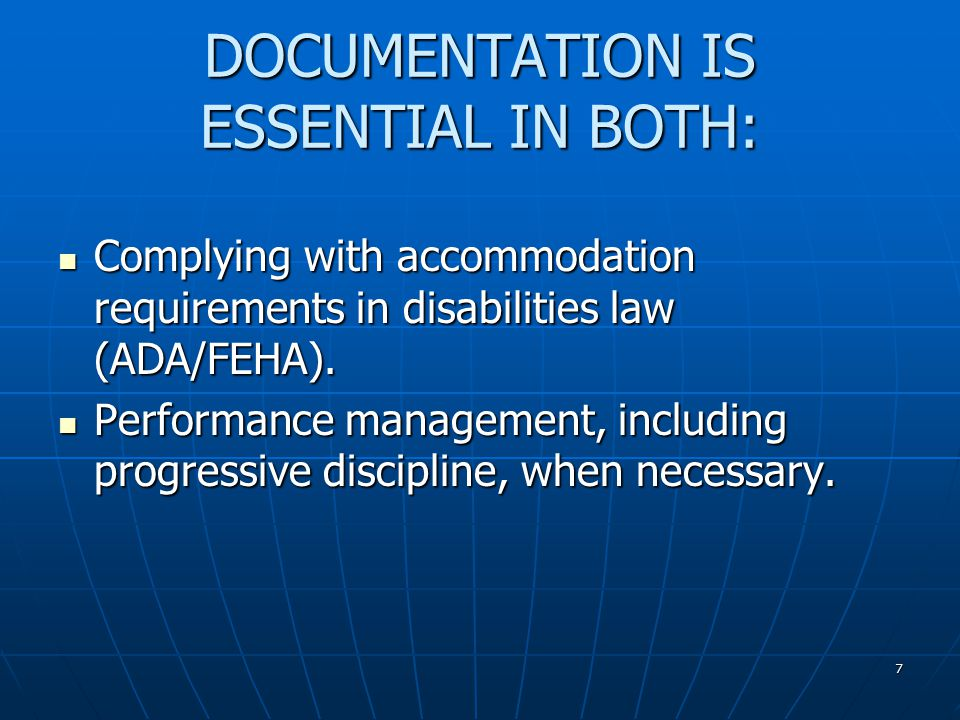 7 DOCUMENTATION IS ESSENTIAL IN BOTH: Complying with accommodation requirements in disabilities law (ADA/FEHA).