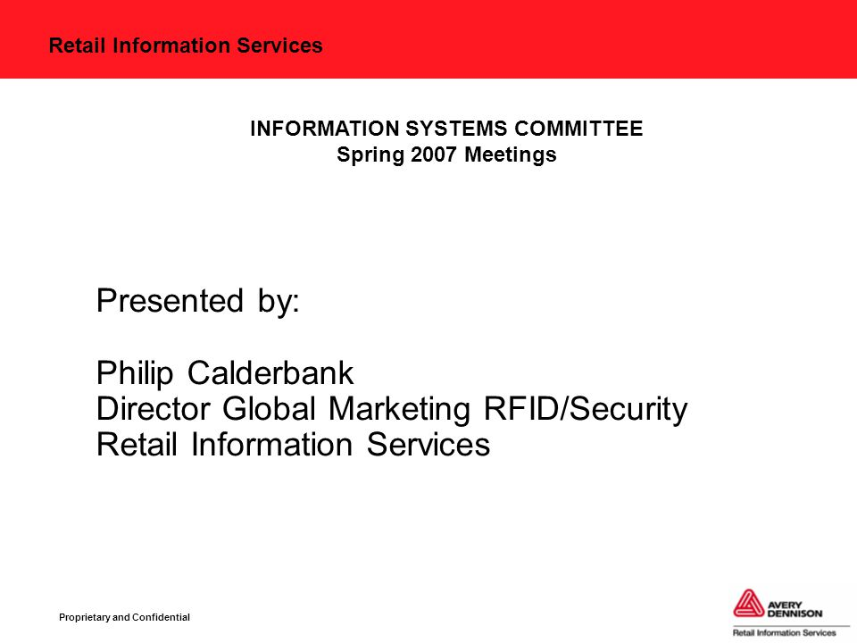 Retail Information Services Proprietary and Confidential Presented by: Philip Calderbank Director Global Marketing RFID/Security Retail Information Services INFORMATION SYSTEMS COMMITTEE Spring 2007 Meetings