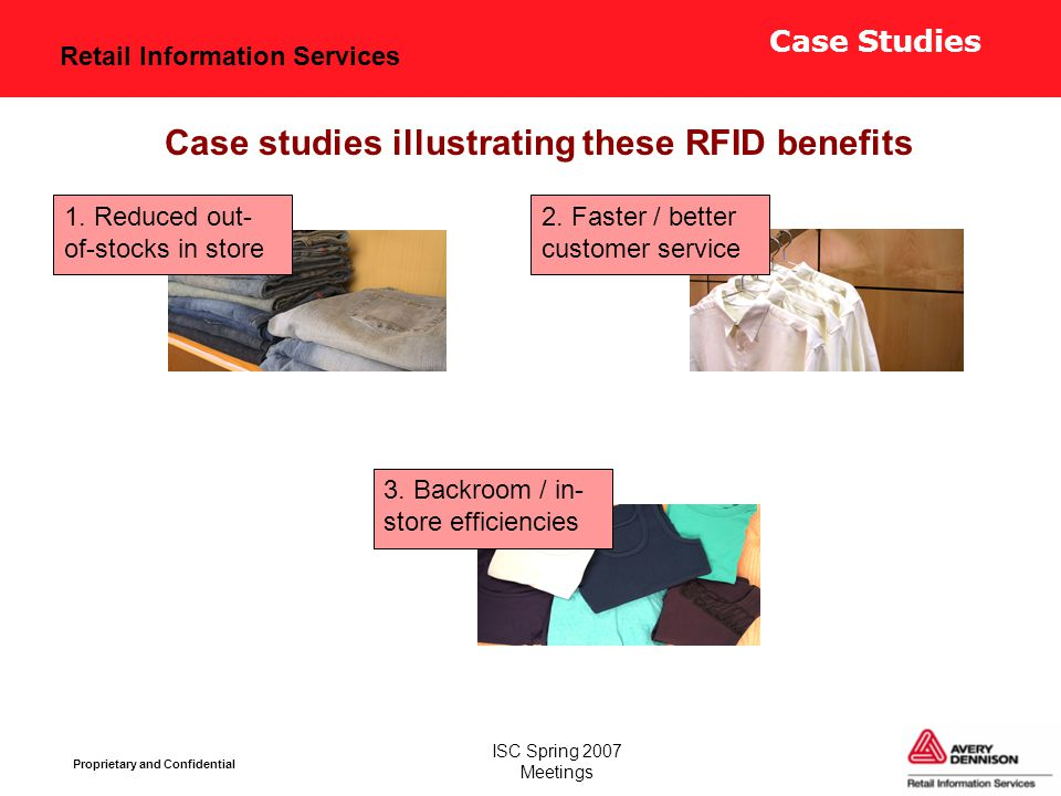 Retail Information Services Proprietary and Confidential ISC Spring 2007 Meetings Case studies illustrating these RFID benefits 1. Reduced out- of-sto