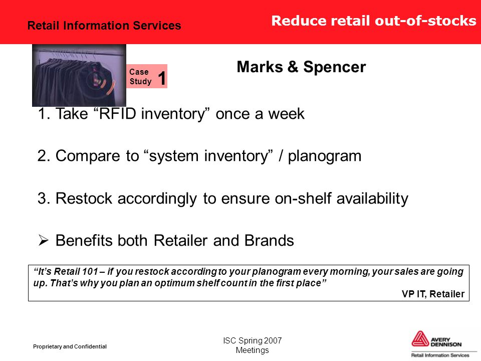 Retail Information Services Proprietary and Confidential ISC Spring 2007 Meetings Reduce retail out-of-stocks 1.Take RFID inventory once a week 2.Compare to system inventory / planogram 3.Restock accordingly to ensure on-shelf availability  Benefits both Retailer and Brands It's Retail 101 – if you restock according to your planogram every morning, your sales are going up.