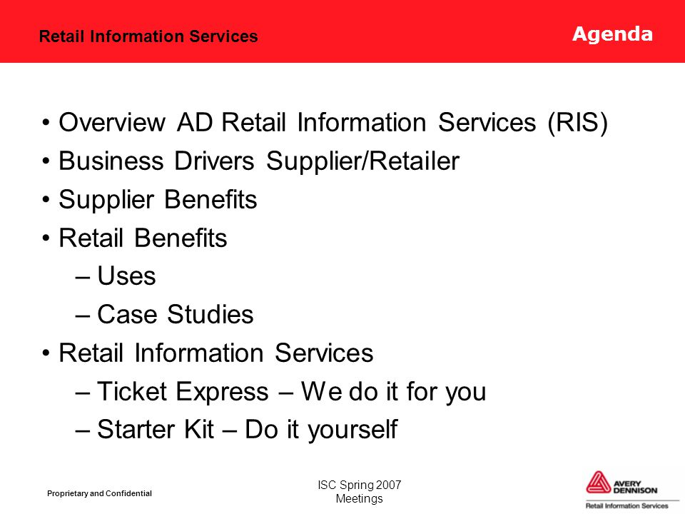Retail Information Services Proprietary and Confidential ISC Spring 2007 Meetings RFID in Retail += Focused on apparel and footwear industries Billions of price tickets, hang tags, woven / care / heat transfer labels every year More than 40 Service Bureaus / Ticket Centers worldwide Custom RFID item tags specifically developed for apparel applications Avery Dennison Who are we ?