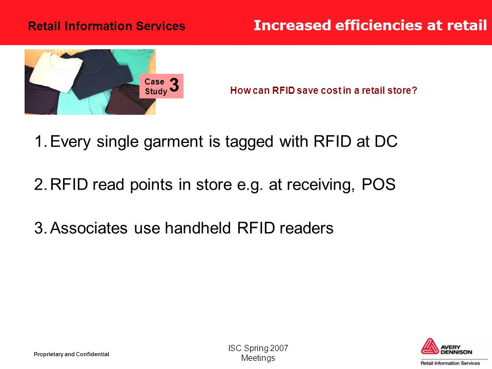 Retail Information Services Proprietary and Confidential ISC Spring 2007 Meetings Increased efficiencies at retail 1.Every single garment is tagged with RFID at DC 2.RFID read points in store e.g.
