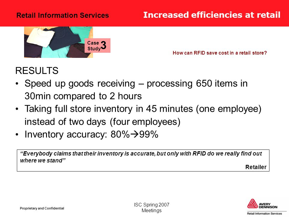 Retail Information Services Proprietary and Confidential ISC Spring 2007 Meetings Increased efficiencies at retail How can RFID save cost in a retail store.