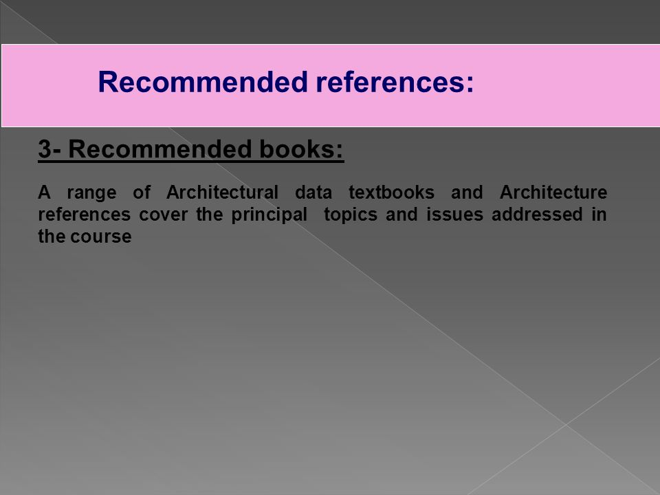 Recommended references: 3- Recommended books: A range of Architectural data textbooks and Architecture references cover the principal topics and issues addressed in the course