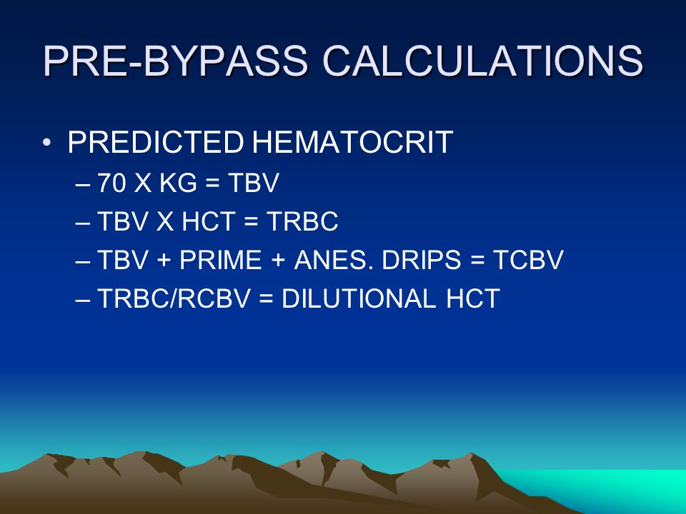 PRE-BYPASS CALCULATIONS PREDICTED HEMATOCRIT –70 X KG = TBV –TBV X HCT = TRBC –TBV + PRIME + ANES.