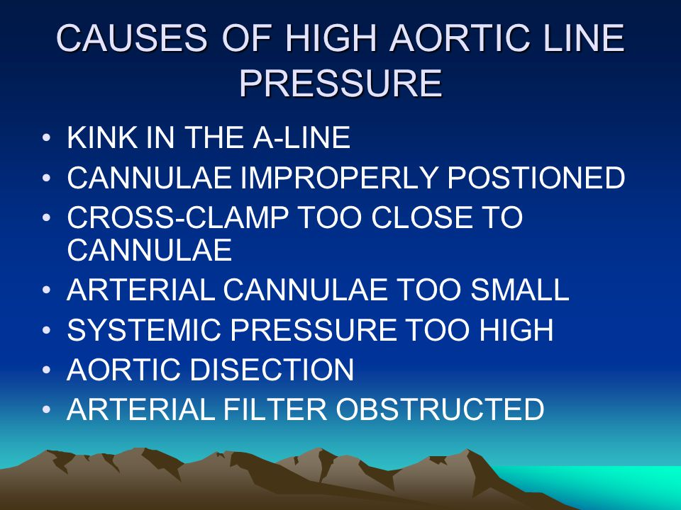 CAUSES OF HIGH AORTIC LINE PRESSURE KINK IN THE A-LINE CANNULAE IMPROPERLY POSTIONED CROSS-CLAMP TOO CLOSE TO CANNULAE ARTERIAL CANNULAE TOO SMALL SYSTEMIC PRESSURE TOO HIGH AORTIC DISECTION ARTERIAL FILTER OBSTRUCTED