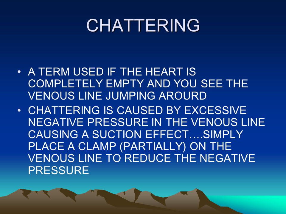 CHATTERING A TERM USED IF THE HEART IS COMPLETELY EMPTY AND YOU SEE THE VENOUS LINE JUMPING AROURD CHATTERING IS CAUSED BY EXCESSIVE NEGATIVE PRESSURE IN THE VENOUS LINE CAUSING A SUCTION EFFECT….SIMPLY PLACE A CLAMP (PARTIALLY) ON THE VENOUS LINE TO REDUCE THE NEGATIVE PRESSURE