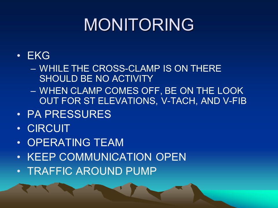 MONITORING EKG –WHILE THE CROSS-CLAMP IS ON THERE SHOULD BE NO ACTIVITY –WHEN CLAMP COMES OFF, BE ON THE LOOK OUT FOR ST ELEVATIONS, V-TACH, AND V-FIB PA PRESSURES CIRCUIT OPERATING TEAM KEEP COMMUNICATION OPEN TRAFFIC AROUND PUMP