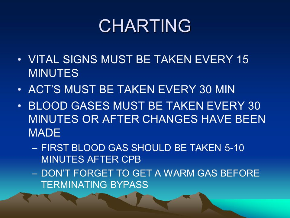 CHARTING VITAL SIGNS MUST BE TAKEN EVERY 15 MINUTES ACT'S MUST BE TAKEN EVERY 30 MIN BLOOD GASES MUST BE TAKEN EVERY 30 MINUTES OR AFTER CHANGES HAVE BEEN MADE –FIRST BLOOD GAS SHOULD BE TAKEN 5-10 MINUTES AFTER CPB –DON'T FORGET TO GET A WARM GAS BEFORE TERMINATING BYPASS