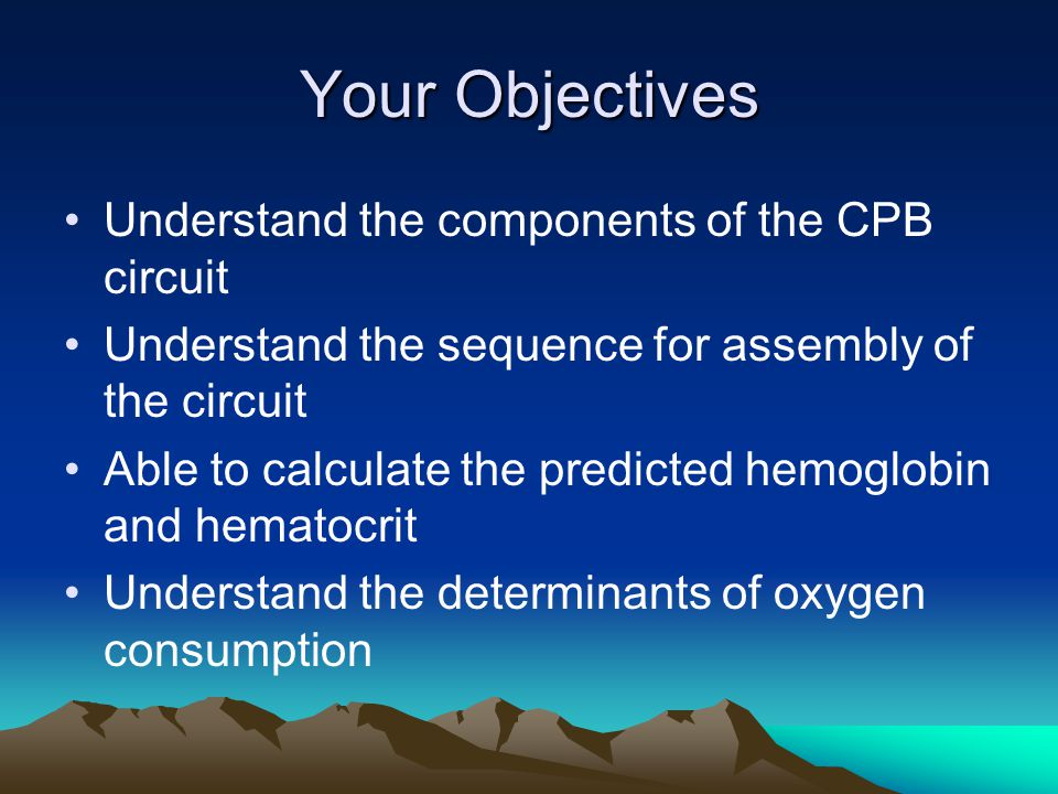 Your Objectives Understand the components of the CPB circuit Understand the sequence for assembly of the circuit Able to calculate the predicted hemoglobin and hematocrit Understand the determinants of oxygen consumption