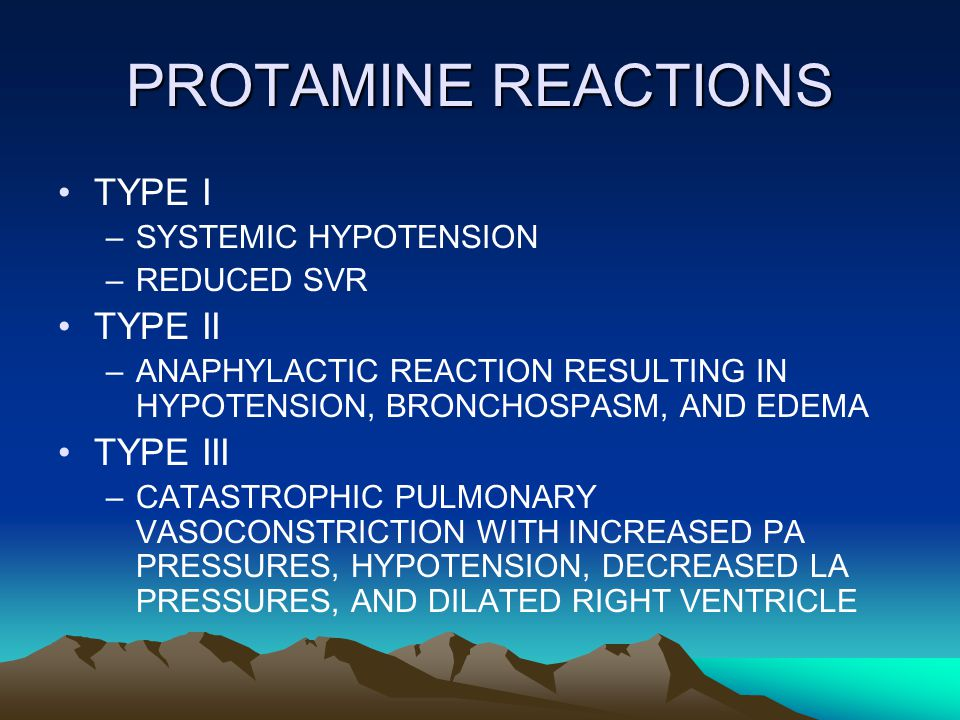 PROTAMINE REACTIONS TYPE I –SYSTEMIC HYPOTENSION –REDUCED SVR TYPE II –ANAPHYLACTIC REACTION RESULTING IN HYPOTENSION, BRONCHOSPASM, AND EDEMA TYPE III –CATASTROPHIC PULMONARY VASOCONSTRICTION WITH INCREASED PA PRESSURES, HYPOTENSION, DECREASED LA PRESSURES, AND DILATED RIGHT VENTRICLE
