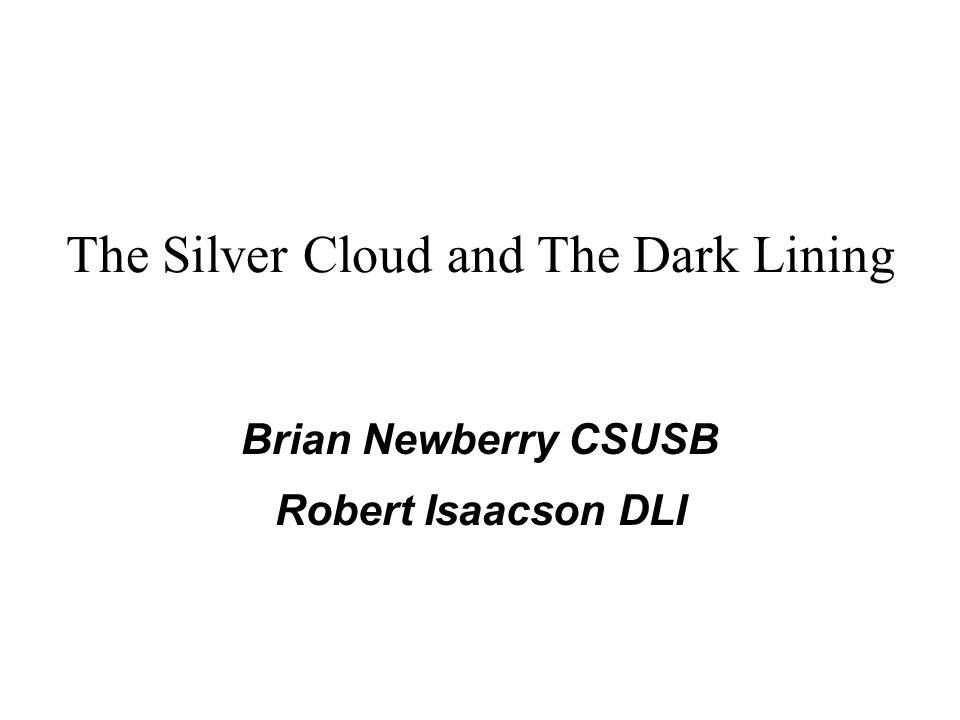 The Silver Cloud and The Dark Lining Brian Newberry CSUSB Robert Isaacson DLI