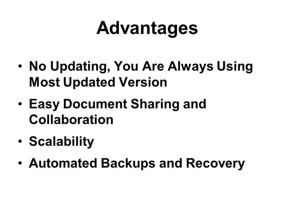 Advantages No Updating, You Are Always Using Most Updated Version Easy Document Sharing and Collaboration Scalability Automated Backups and Recovery