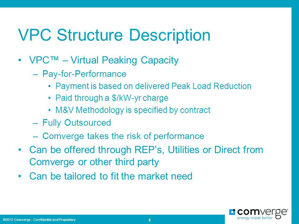 VPC Structure Description VPC™ – Virtual Peaking Capacity –Pay-for-Performance Payment is based on delivered Peak Load Reduction Paid through a $/kW-yr charge M&V Methodology is specified by contract –Fully Outsourced –Comverge takes the risk of performance Can be offered through REP's, Utilities or Direct from Comverge or other third party Can be tailored to fit the market need ©2012 Comverge – Confidential and Proprietary 4