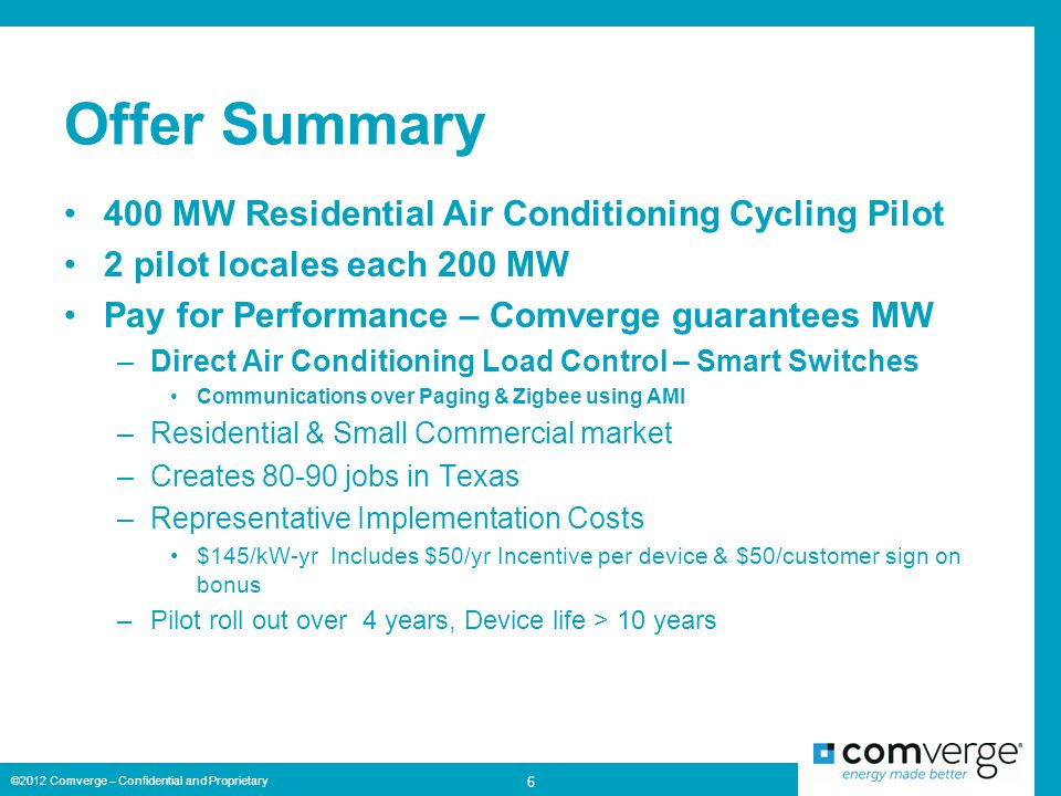 Offer Summary 400 MW Residential Air Conditioning Cycling Pilot 2 pilot locales each 200 MW Pay for Performance – Comverge guarantees MW –Direct Air Conditioning Load Control – Smart Switches Communications over Paging & Zigbee using AMI –Residential & Small Commercial market –Creates 80-90 jobs in Texas –Representative Implementation Costs $145/kW-yr Includes $50/yr Incentive per device & $50/customer sign on bonus –Pilot roll out over 4 years, Device life > 10 years ©2012 Comverge – Confidential and Proprietary 6