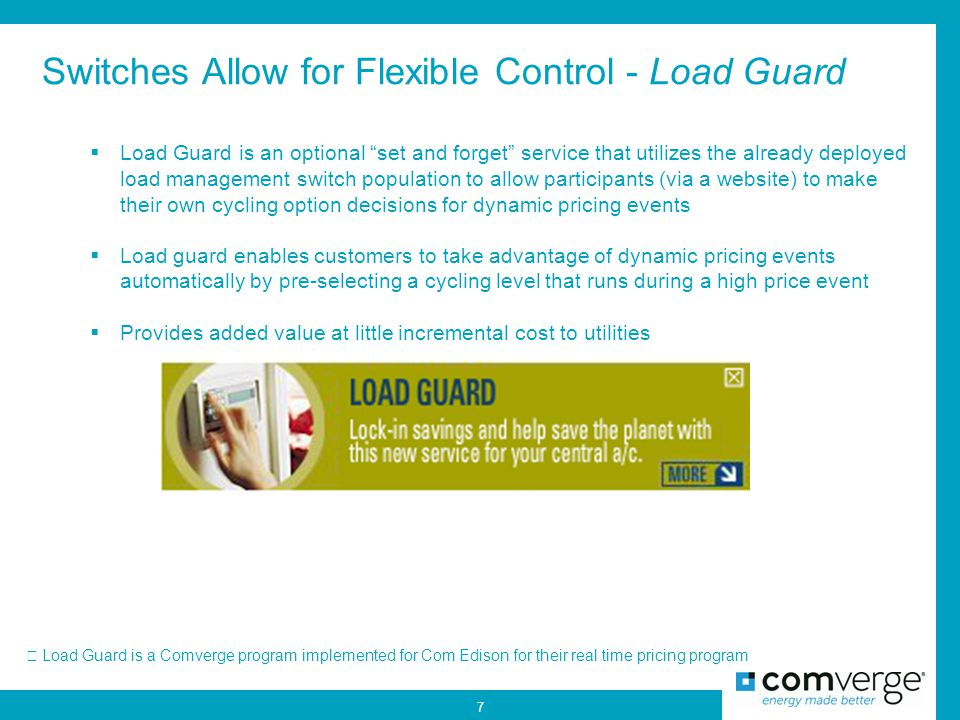 Switches Allow for Flexible Control - Load Guard Load Guard is a Comverge program implemented for Com Edison for their real time pricing program 7  Load Guard is an optional set and forget service that utilizes the already deployed load management switch population to allow participants (via a website) to make their own cycling option decisions for dynamic pricing events  Load guard enables customers to take advantage of dynamic pricing events automatically by pre-selecting a cycling level that runs during a high price event  Provides added value at little incremental cost to utilities