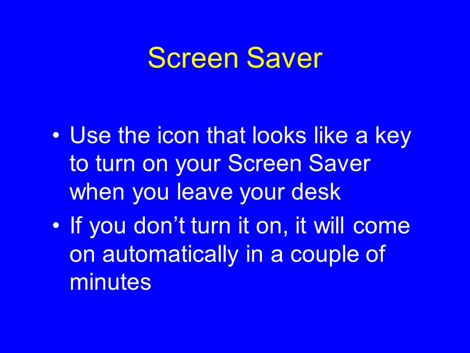 Screen Saver Use the icon that looks like a key to turn on your Screen Saver when you leave your desk If you don't turn it on, it will come on automatically in a couple of minutes