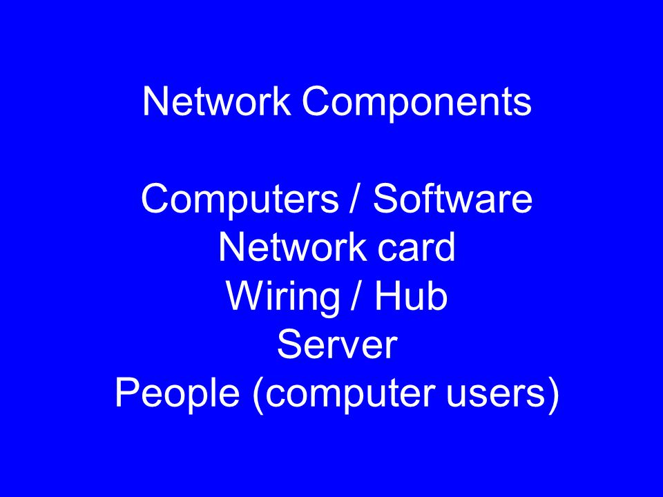 Network Components Computers / Software Network card Wiring / Hub Server People (computer users)