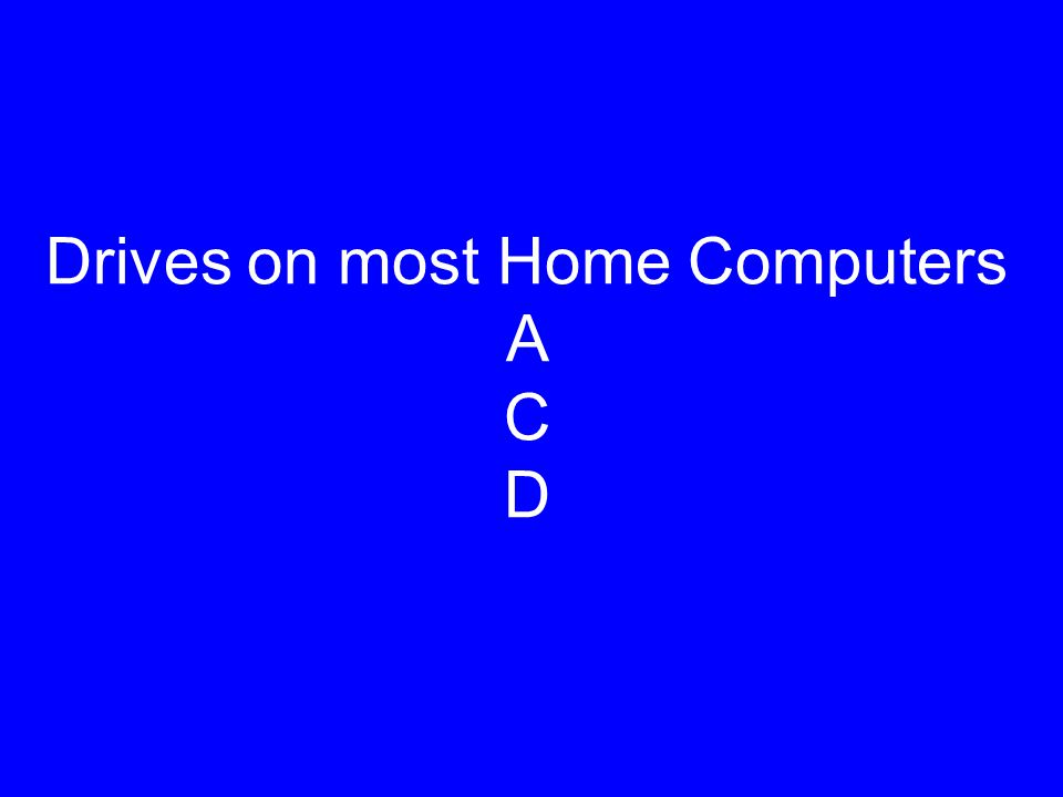 Drives on most Home Computers A C D