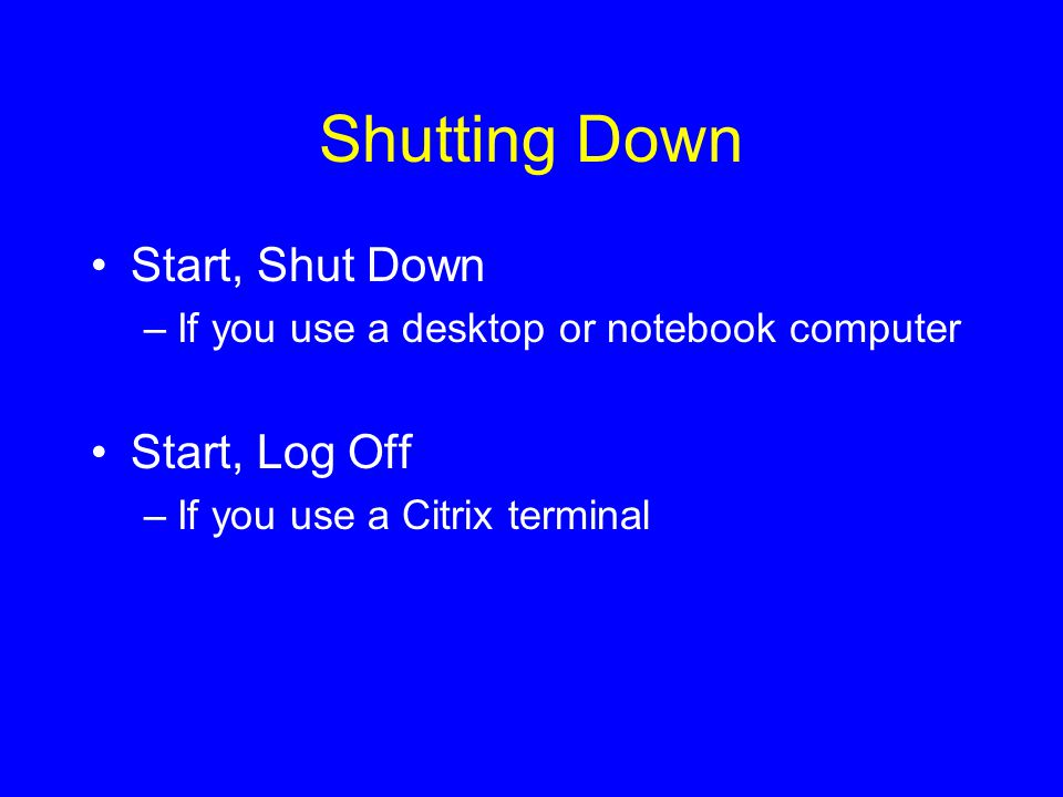 Shutting Down Start, Shut Down –If you use a desktop or notebook computer Start, Log Off –If you use a Citrix terminal