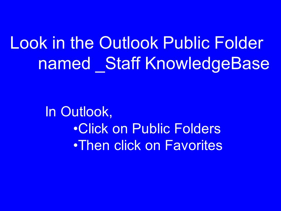 Look in the Outlook Public Folder named _Staff KnowledgeBase In Outlook, Click on Public Folders Then click on Favorites