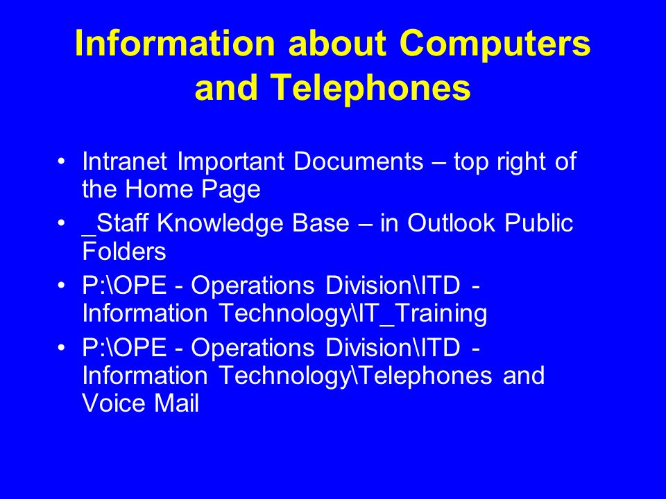 Information about Computers and Telephones Intranet Important Documents – top right of the Home Page _Staff Knowledge Base – in Outlook Public Folders P:\OPE - Operations Division\ITD - Information Technology\IT_Training P:\OPE - Operations Division\ITD - Information Technology\Telephones and Voice Mail