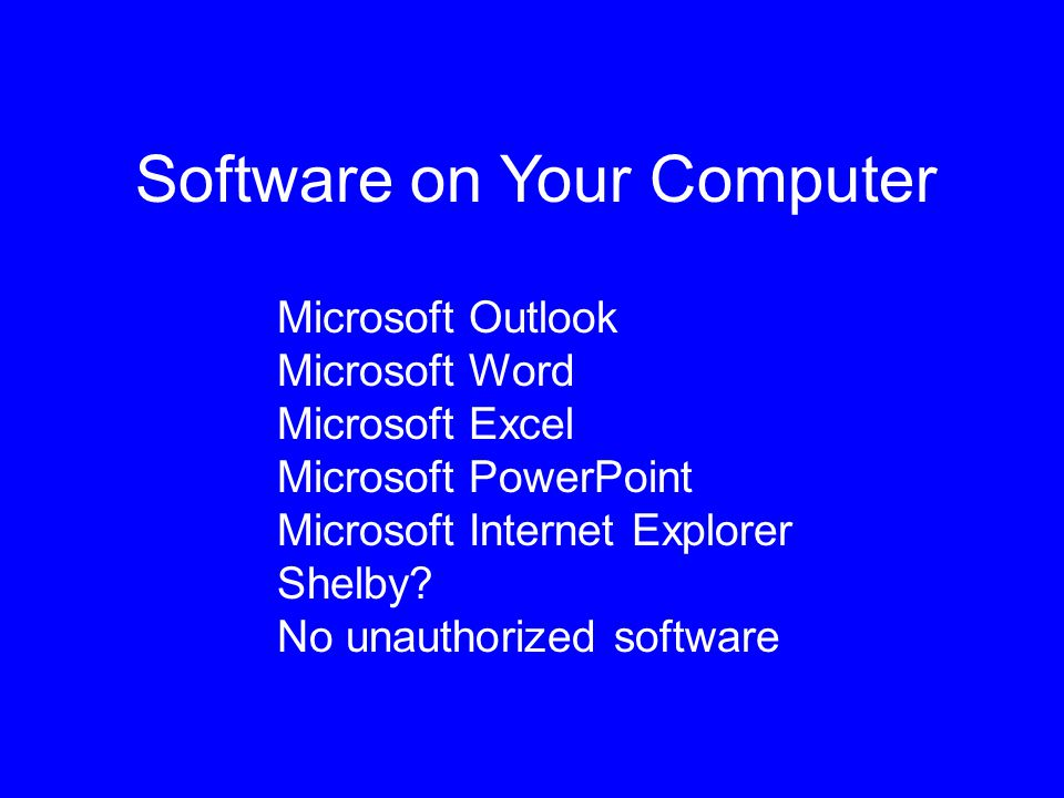 Software on Your Computer Microsoft Outlook Microsoft Word Microsoft Excel Microsoft PowerPoint Microsoft Internet Explorer Shelby.