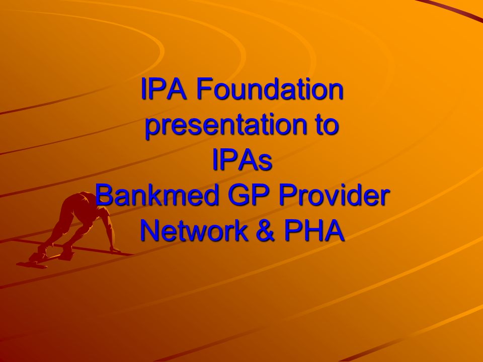 IPA Foundation presentation to IPAs Bankmed GP Provider Network & PHA