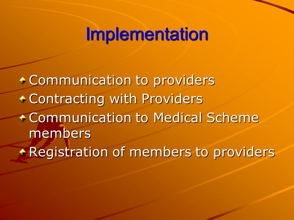 Implementation Communication to providers Contracting with Providers Communication to Medical Scheme members Registration of members to providers