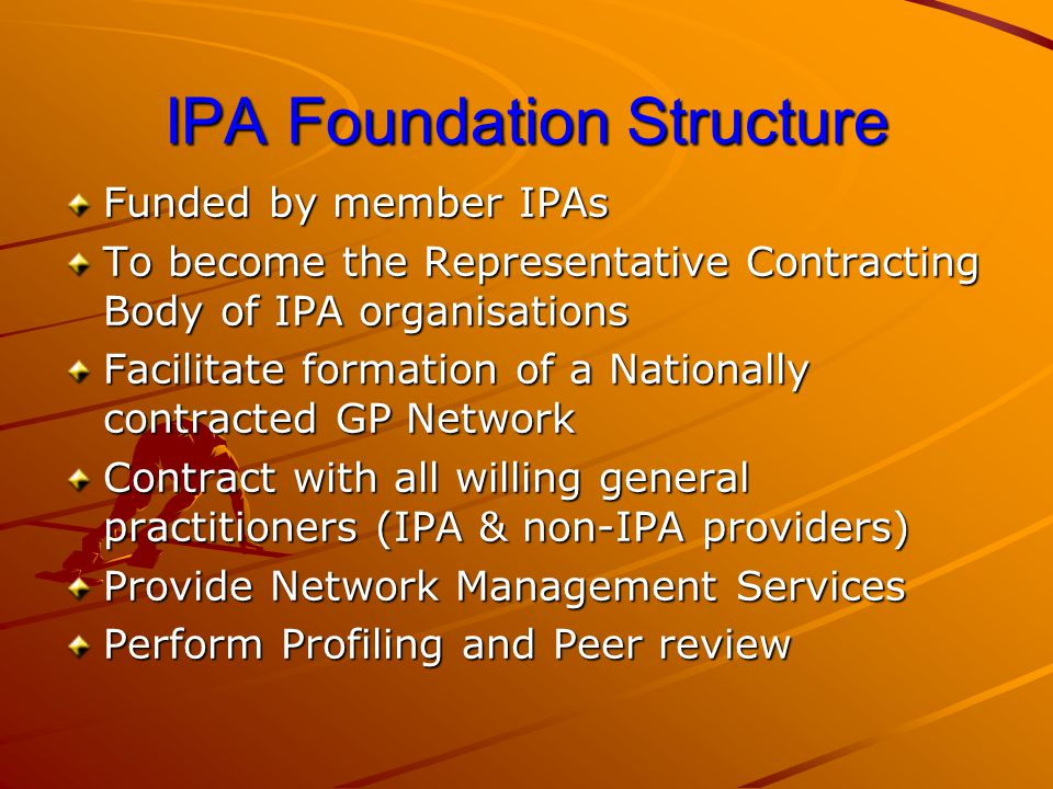 IPA Foundation contract contd (Summary) Be entitled, if provided for, to bonus, risk pools, alternative reimbursement Authorise IPAF to discuss with Funders to perfrom contract maintenance If continuosly fails Reviews, for penalty &/or termination of contract To carry medical indemnity / insurance Under no obligation to accept any contract negotiated bet IPAF and Funder – free to reject Enter into agreement in personal capapcity