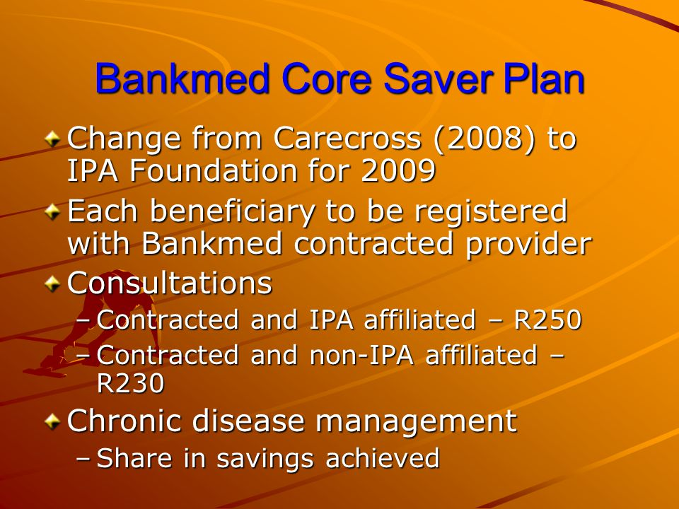 Bankmed Core Saver Plan Change from Carecross (2008) to IPA Foundation for 2009 Each beneficiary to be registered with Bankmed contracted provider Con