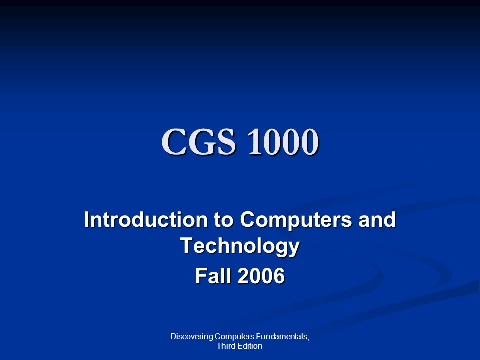 Discovering Computers Fundamentals, Third Edition CGS 1000 Introduction to Computers and Technology Fall 2006