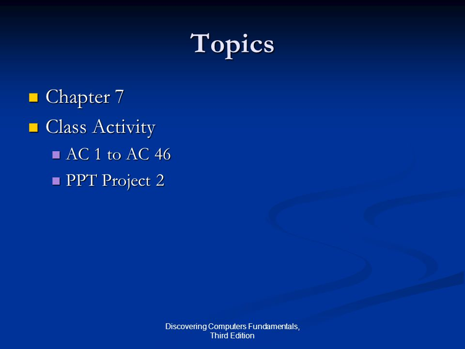 Discovering Computers Fundamentals, Third Edition Topics Chapter 7 Chapter 7 Class Activity Class Activity AC 1 to AC 46 AC 1 to AC 46 PPT Project 2 PPT Project 2