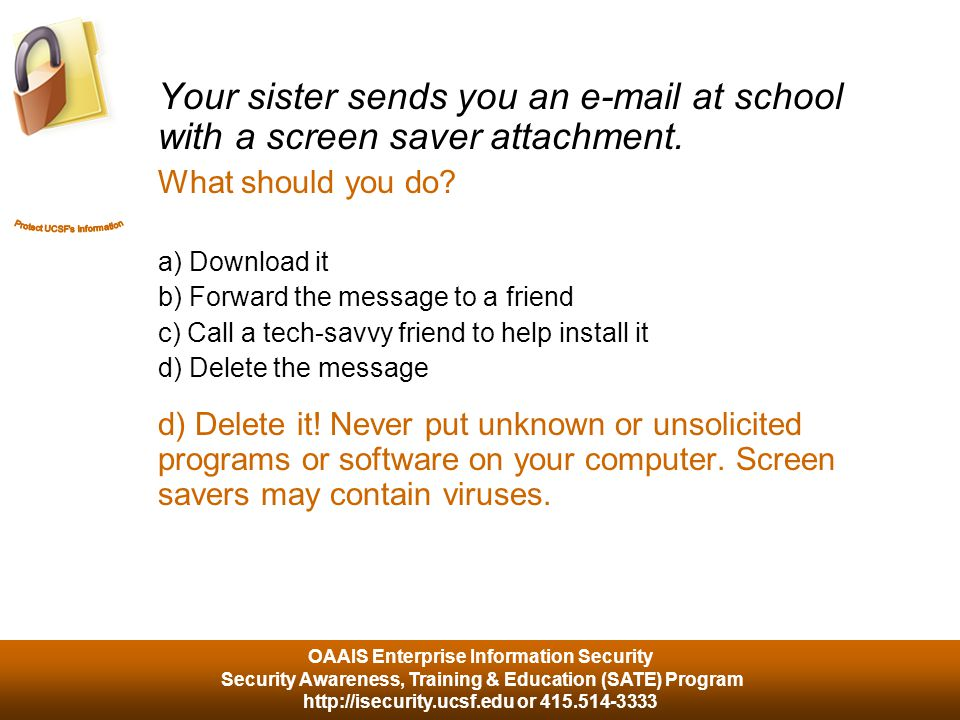 OAAIS Enterprise Information Security Security Awareness, Training & Education (SATE) Program http://isecurity.ucsf.edu or 415.514-3333 Your sister sends you an e-mail at school with a screen saver attachment.